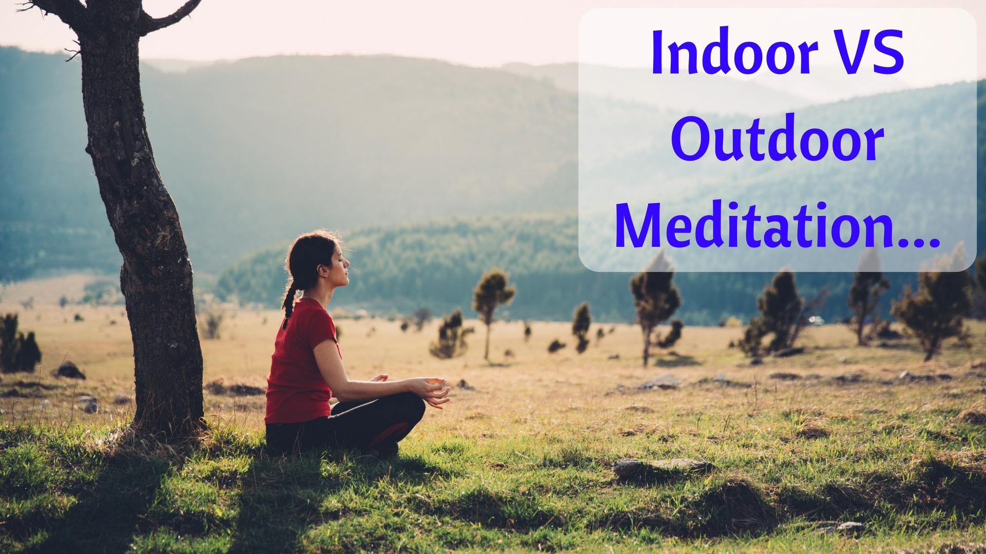 Indoor VS Outdoor Meditation...